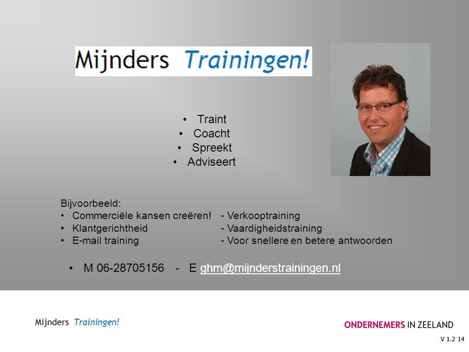 V 1.2 14 Traint Coacht Spreekt Adviseert Bijvoorbeeld: Commerciële kansen creëren!- Verkooptraining Klantgerichtheid- Vaardigheidstraining E-mail training- Voor snellere en betere antwoorden M 06-28705156 - E ghm@mijnderstrainingen.nlghm@mijnderstrainingen.nl