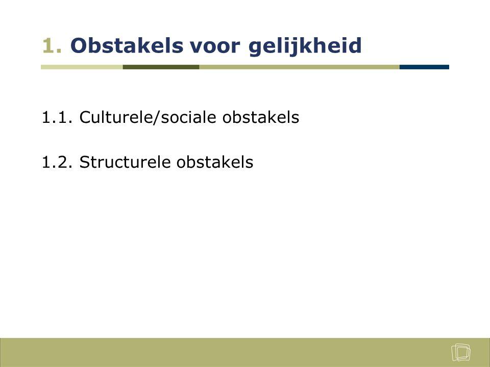 1. Obstakels voor gelijkheid 1.1. Culturele/sociale obstakels 1.2. Structurele obstakels