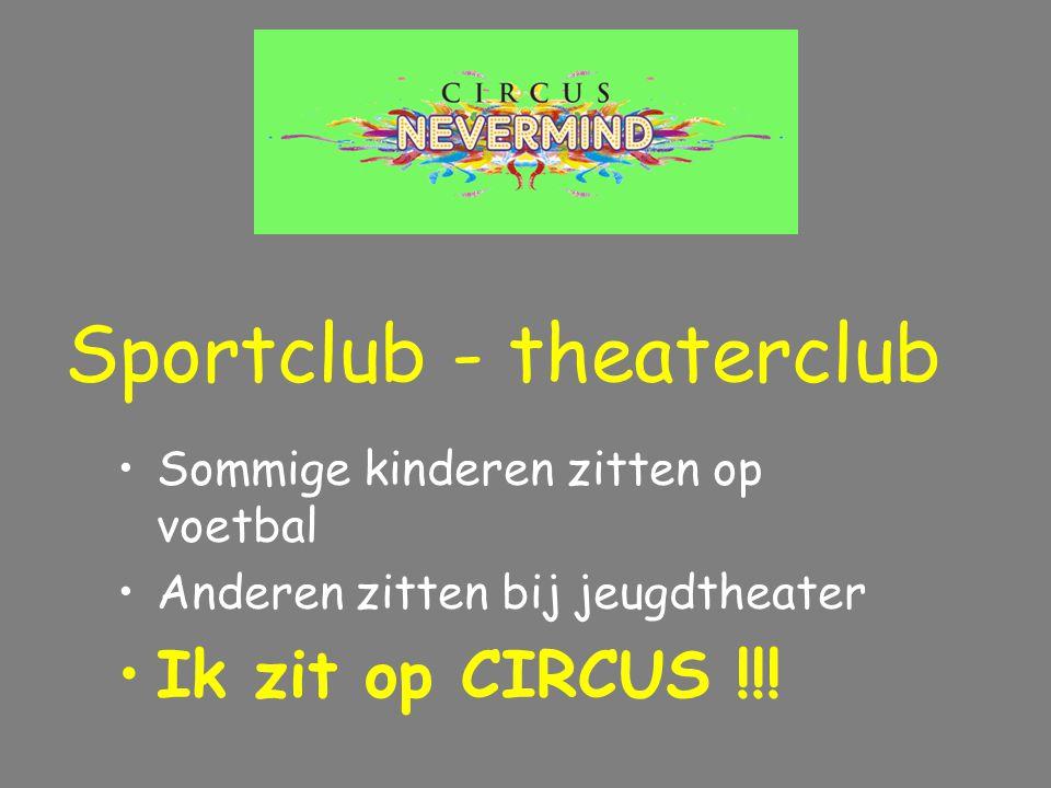 Sommige kinderen zitten op voetbal Anderen zitten bij jeugdtheater Ik zit op CIRCUS !!! Sportclub - theaterclub