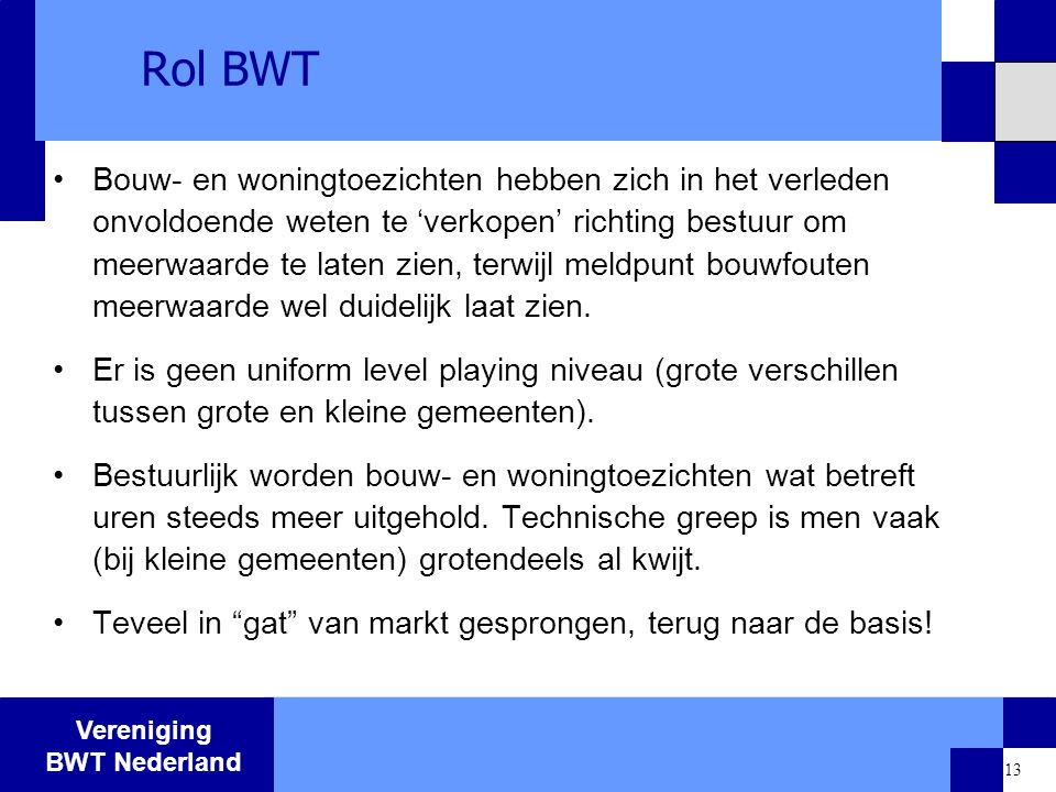 Vereniging BWT Nederland 13 Rol BWT Bouw- en woningtoezichten hebben zich in het verleden onvoldoende weten te 'verkopen' richting bestuur om meerwaar