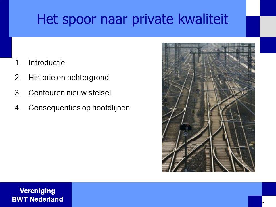 Vereniging BWT Nederland 2 Het spoor naar private kwaliteit 1.Introductie 2.Historie en achtergrond 3.Contouren nieuw stelsel 4.Consequenties op hoofd