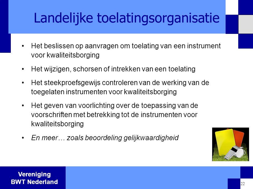 Vereniging BWT Nederland 22 Landelijke toelatingsorganisatie Het beslissen op aanvragen om toelating van een instrument voor kwaliteitsborging Het wij