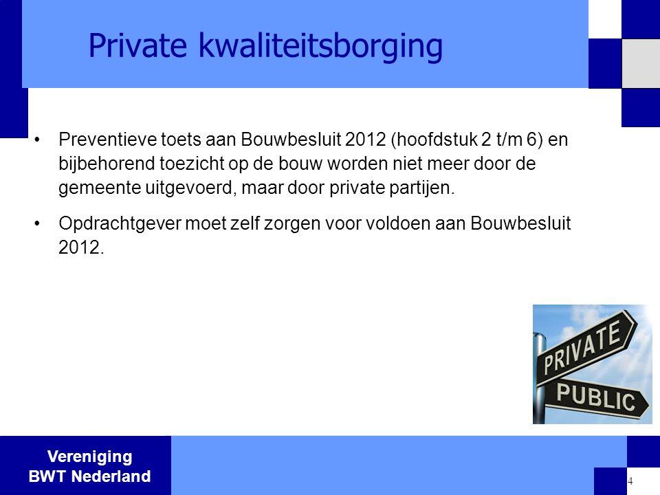 Vereniging BWT Nederland 4 Private kwaliteitsborging Preventieve toets aan Bouwbesluit 2012 (hoofdstuk 2 t/m 6) en bijbehorend toezicht op de bouw wor