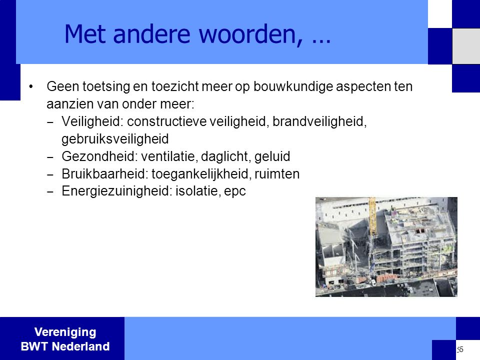 Vereniging BWT Nederland 5 Met andere woorden, … Geen toetsing en toezicht meer op bouwkundige aspecten ten aanzien van onder meer: ‒ Veiligheid: cons