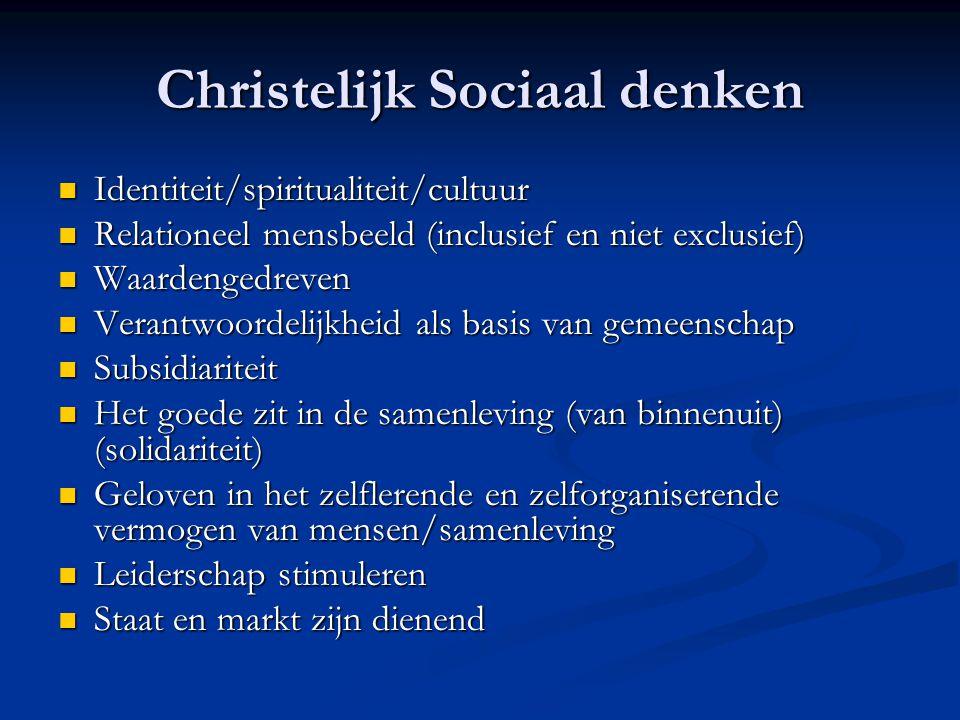 Christelijk Sociaal denken Identiteit/spiritualiteit/cultuur Identiteit/spiritualiteit/cultuur Relationeel mensbeeld (inclusief en niet exclusief) Relationeel mensbeeld (inclusief en niet exclusief) Waardengedreven Waardengedreven Verantwoordelijkheid als basis van gemeenschap Verantwoordelijkheid als basis van gemeenschap Subsidiariteit Subsidiariteit Het goede zit in de samenleving (van binnenuit) (solidariteit) Het goede zit in de samenleving (van binnenuit) (solidariteit) Geloven in het zelflerende en zelforganiserende vermogen van mensen/samenleving Geloven in het zelflerende en zelforganiserende vermogen van mensen/samenleving Leiderschap stimuleren Leiderschap stimuleren Staat en markt zijn dienend Staat en markt zijn dienend