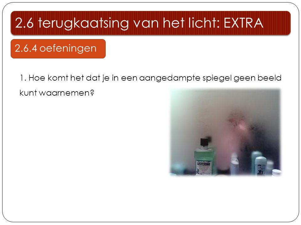 1. Hoe komt het dat je in een aangedampte spiegel geen beeld kunt waarnemen? 2.6 terugkaatsing van het licht: EXTRA 2.6.4 oefeningen