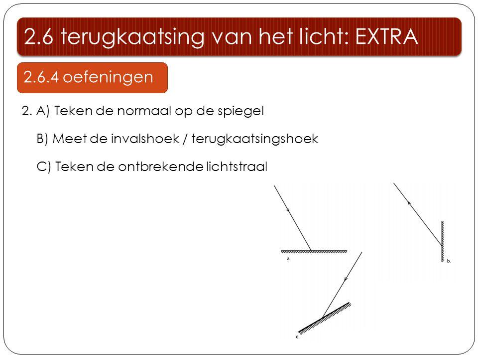 2.6 terugkaatsing van het licht: EXTRA 2.6.4 oefeningen 2. A) Teken de normaal op de spiegel B) Meet de invalshoek / terugkaatsingshoek C) Teken de on