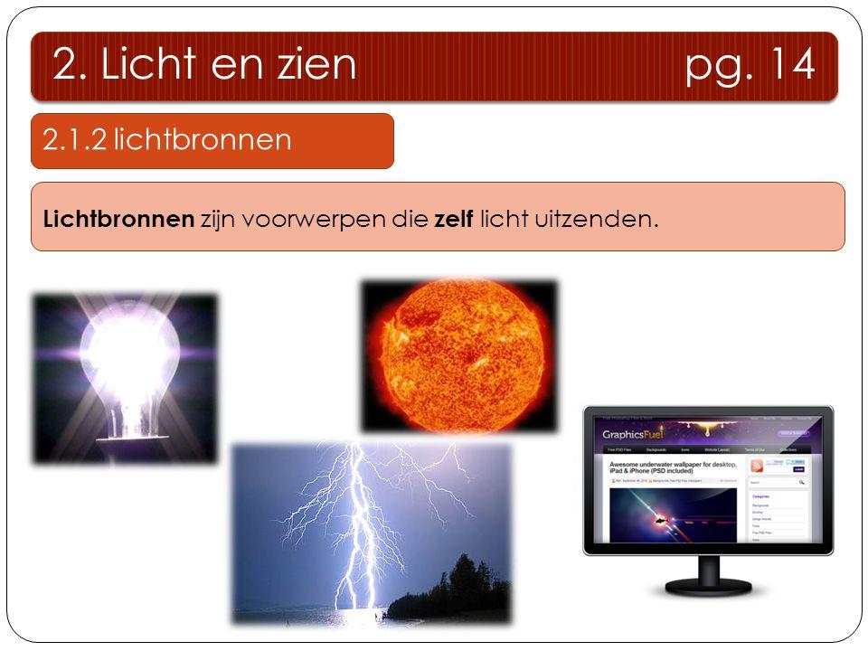 2. Licht en zien pg. 14 2.1.2 lichtbronnen Lichtbronnen zijn voorwerpen die zelf licht uitzenden.