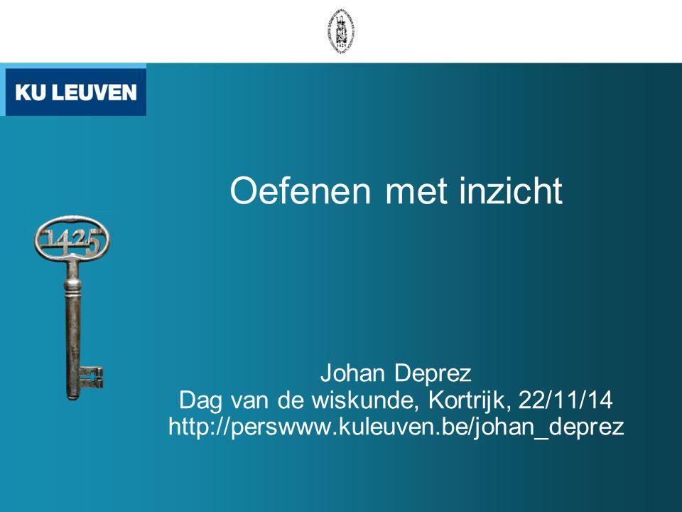 Oefenen met inzicht Johan Deprez Dag van de wiskunde, Kortrijk, 22/11/14 http://perswww.kuleuven.be/johan_deprez