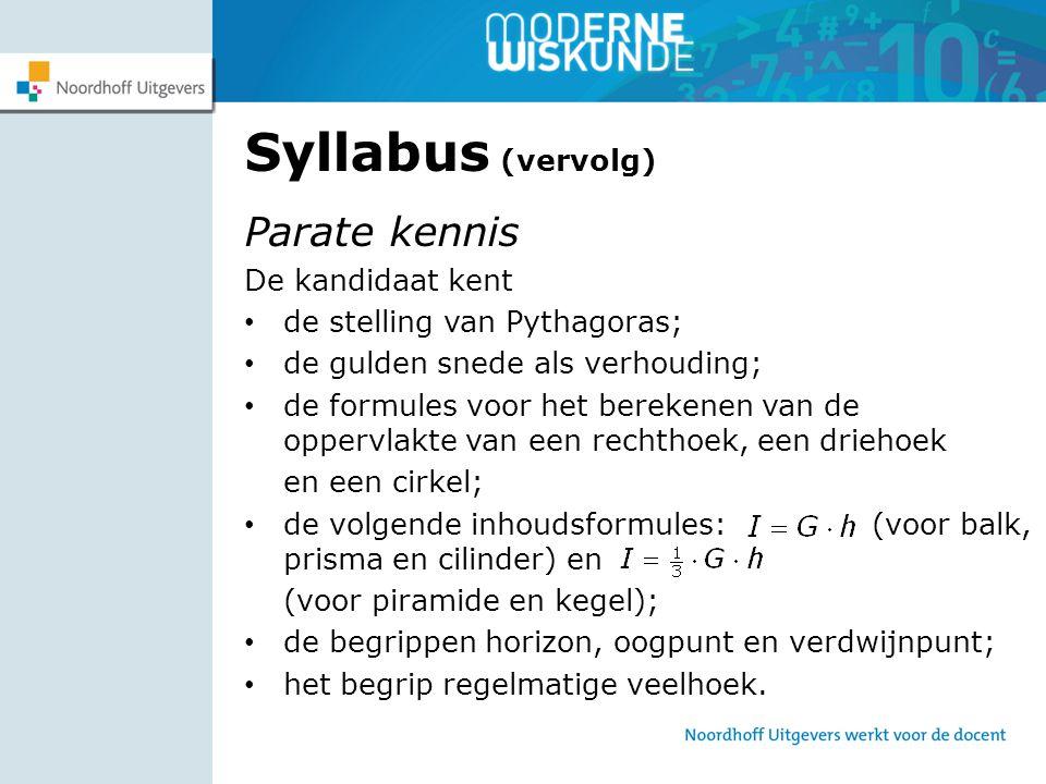 Syllabus (vervolg) Parate kennis De kandidaat kent de stelling van Pythagoras; de gulden snede als verhouding; de formules voor het berekenen van de o