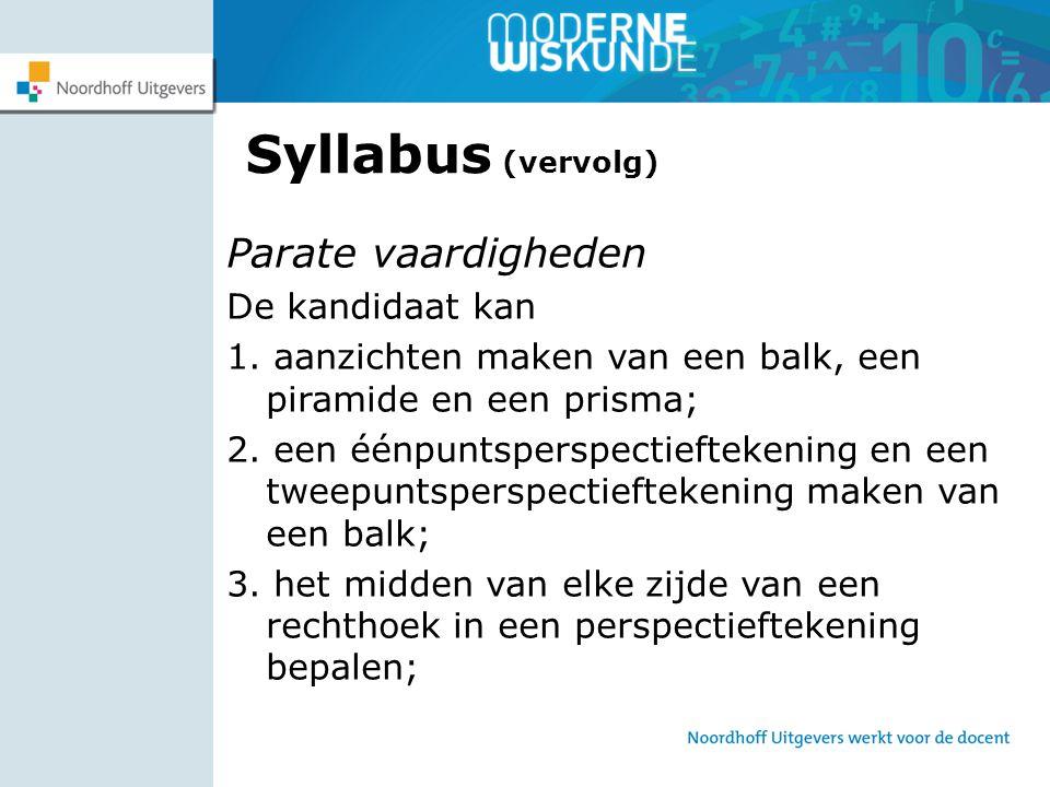 Syllabus (vervolg) Parate vaardigheden De kandidaat kan 1. aanzichten maken van een balk, een piramide en een prisma; 2. een éénpuntsperspectieftekeni