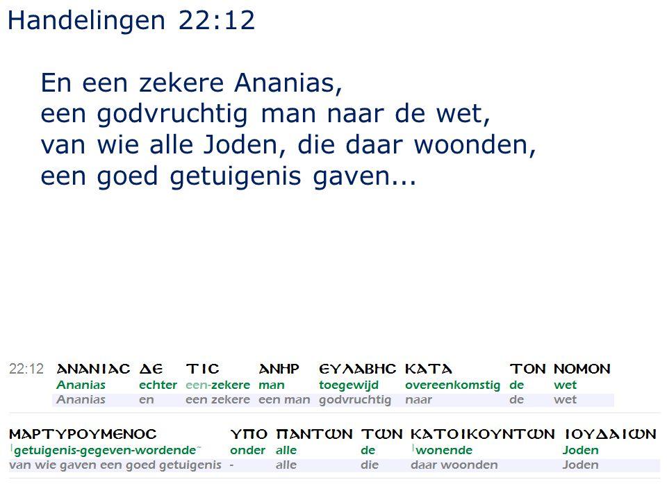 10 Handelingen 22:12 En een zekere Ananias, een godvruchtig man naar de wet, van wie alle Joden, die daar woonden, een goed getuigenis gaven...