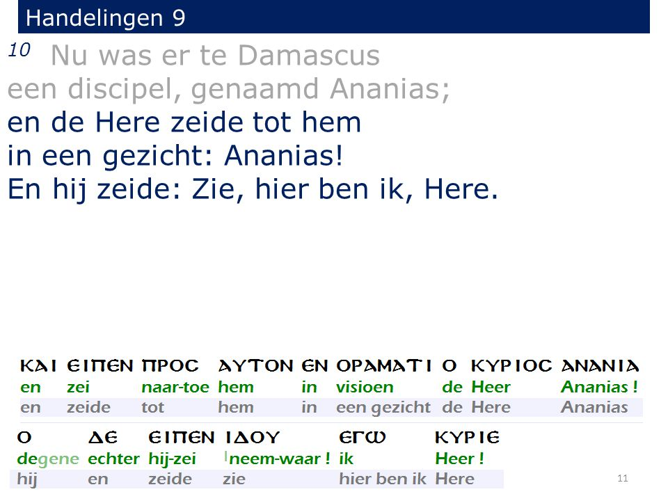 10 Nu was er te Damascus een discipel, genaamd Ananias; en de Here zeide tot hem in een gezicht: Ananias! En hij zeide: Zie, hier ben ik, Here. Handel