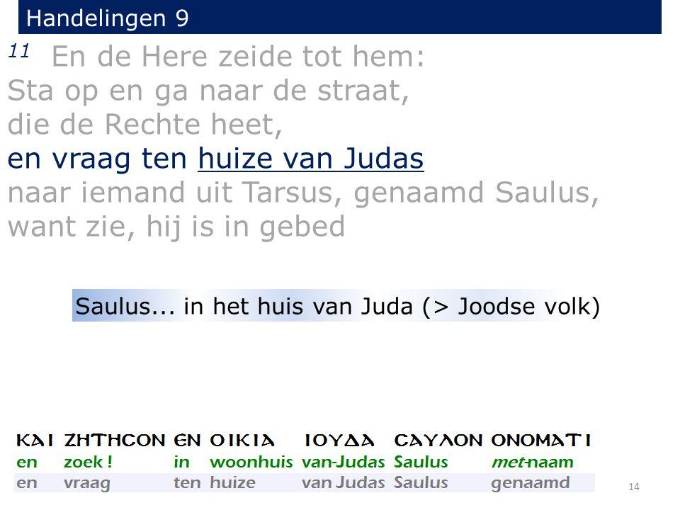 11 En de Here zeide tot hem: Sta op en ga naar de straat, die de Rechte heet, en vraag ten huize van Judas naar iemand uit Tarsus, genaamd Saulus, want zie, hij is in gebed Handelingen 9 14 Saulus...