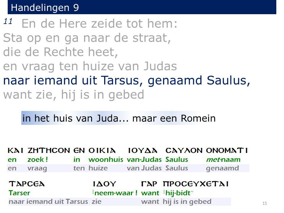 11 En de Here zeide tot hem: Sta op en ga naar de straat, die de Rechte heet, en vraag ten huize van Judas naar iemand uit Tarsus, genaamd Saulus, want zie, hij is in gebed Handelingen 9 15 in het huis van Juda...