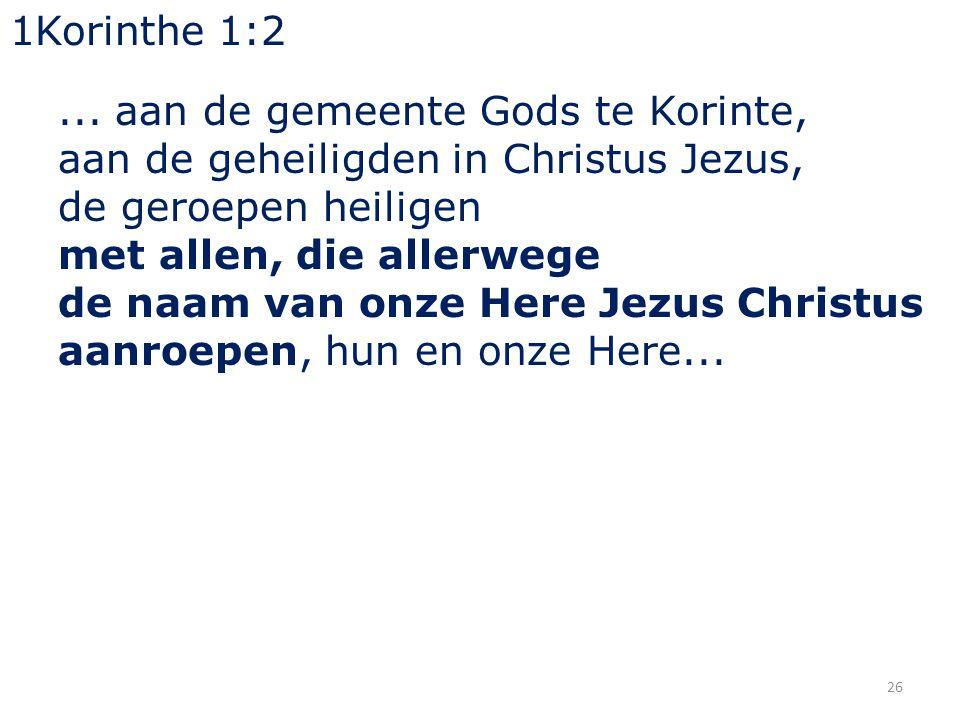 26 1Korinthe 1:2... aan de gemeente Gods te Korinte, aan de geheiligden in Christus Jezus, de geroepen heiligen met allen, die allerwege de naam van o