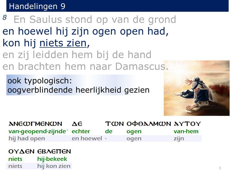 8 En Saulus stond op van de grond en hoewel hij zijn ogen open had, kon hij niets zien, en zij leidden hem bij de hand en brachten hem naar Damascus.