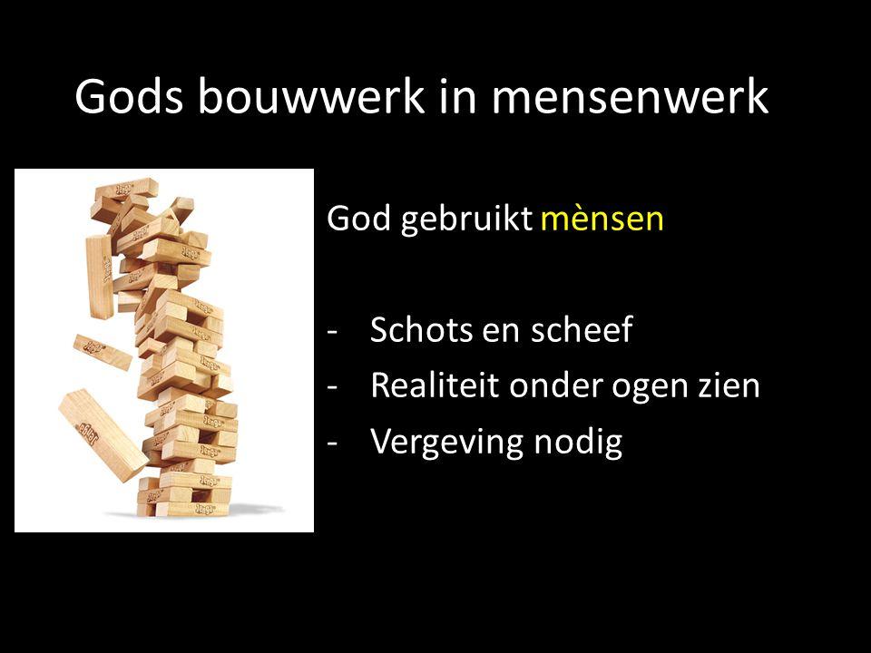 Gods bouwwerk in mensenwerk God gebruikt mènsen -Schots en scheef -Realiteit onder ogen zien -Vergeving nodig