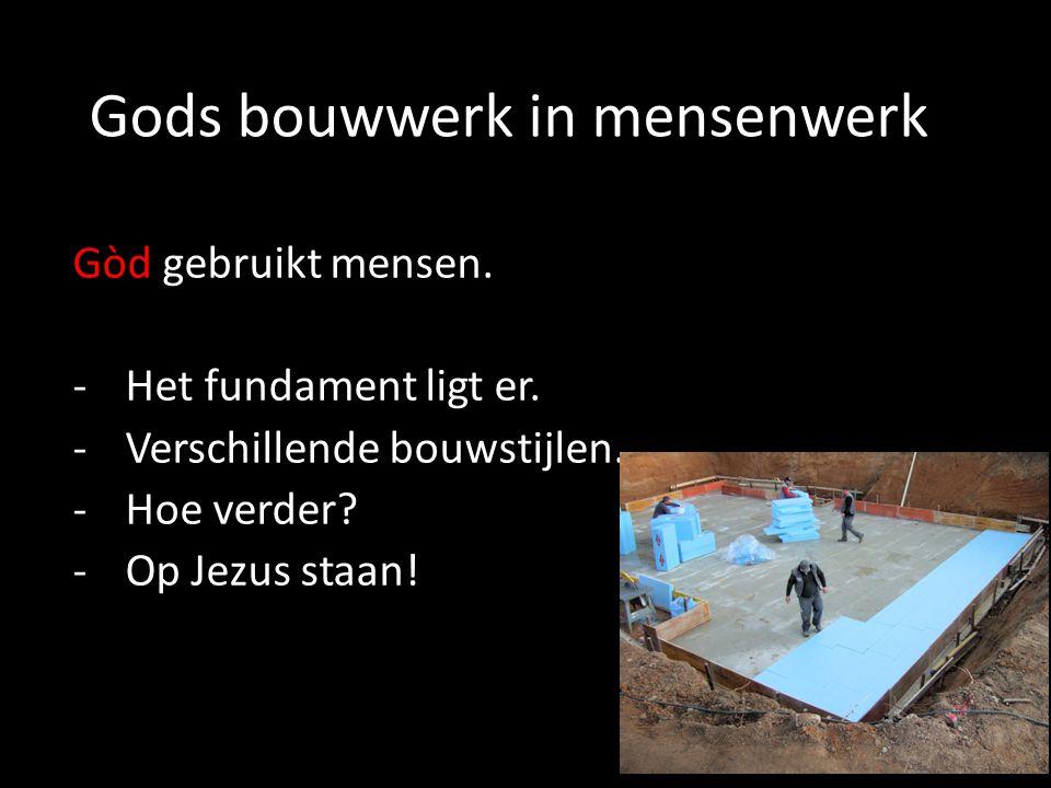 Gods bouwwerk in mensenwerk Gòd gebruikt mensen. -Het fundament ligt er. -Verschillende bouwstijlen. -Hoe verder? -Op Jezus staan!
