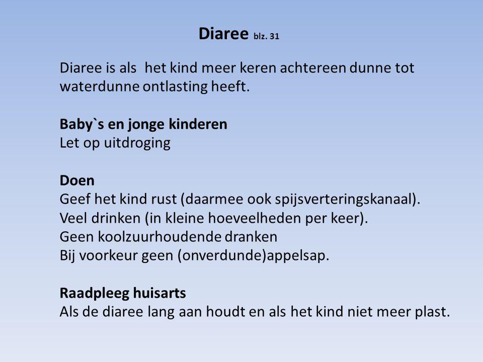 Diaree blz. 31 Diaree is als het kind meer keren achtereen dunne tot waterdunne ontlasting heeft. Baby`s en jonge kinderen Let op uitdroging Doen Geef