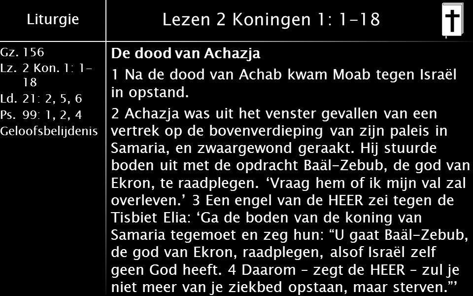 Liturgie Gz.156 Lz.2 Kon. 1: 1- 18 Ld.21: 2, 5, 6 Ps.99: 1, 2, 4 Geloofsbelijdenis Lezen 2 Koningen 1: 1-18 De dood van Achazja 1 Na de dood van Achab