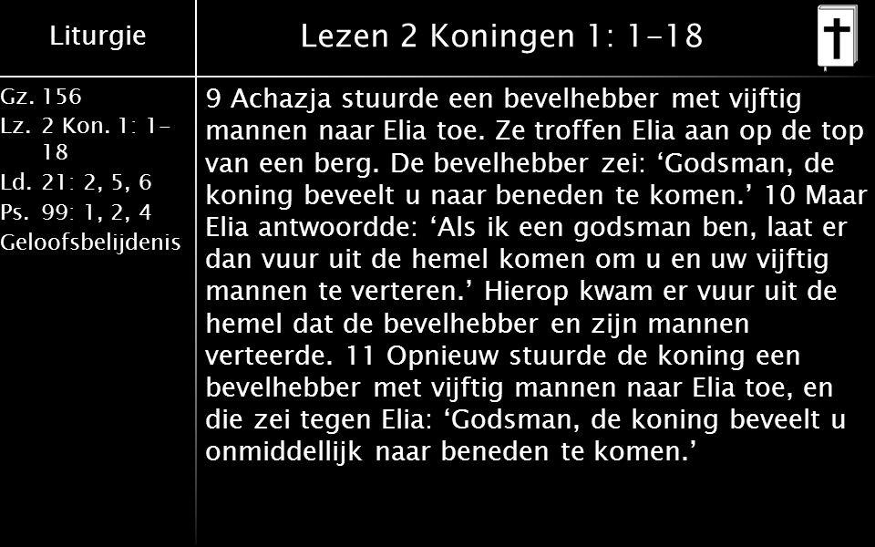 Liturgie Gz.156 Lz.2 Kon. 1: 1- 18 Ld.21: 2, 5, 6 Ps.99: 1, 2, 4 Geloofsbelijdenis Lezen 2 Koningen 1: 1-18 9 Achazja stuurde een bevelhebber met vijf