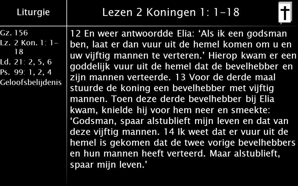 Liturgie Gz.156 Lz.2 Kon. 1: 1- 18 Ld.21: 2, 5, 6 Ps.99: 1, 2, 4 Geloofsbelijdenis Lezen 2 Koningen 1: 1-18 12 En weer antwoordde Elia: 'Als ik een go