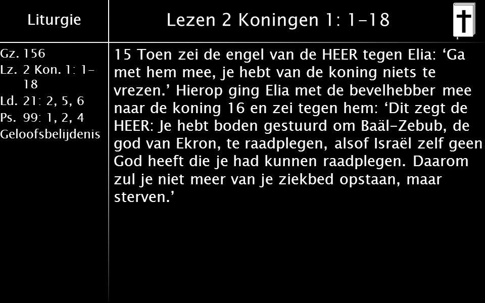 Liturgie Gz.156 Lz.2 Kon. 1: 1- 18 Ld.21: 2, 5, 6 Ps.99: 1, 2, 4 Geloofsbelijdenis Lezen 2 Koningen 1: 1-18 15 Toen zei de engel van de HEER tegen Eli