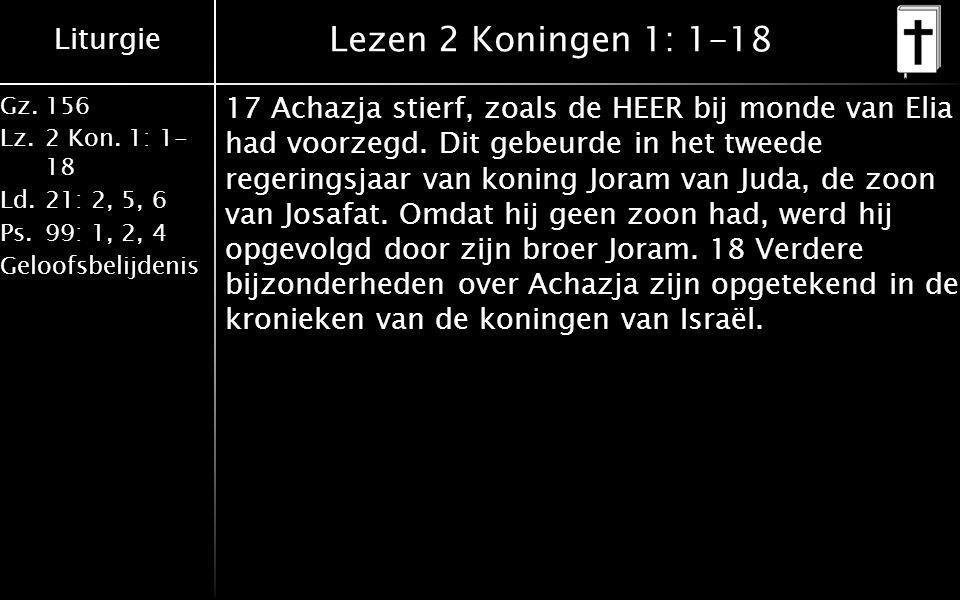 Liturgie Gz.156 Lz.2 Kon. 1: 1- 18 Ld.21: 2, 5, 6 Ps.99: 1, 2, 4 Geloofsbelijdenis Lezen 2 Koningen 1: 1-18 17 Achazja stierf, zoals de HEER bij monde