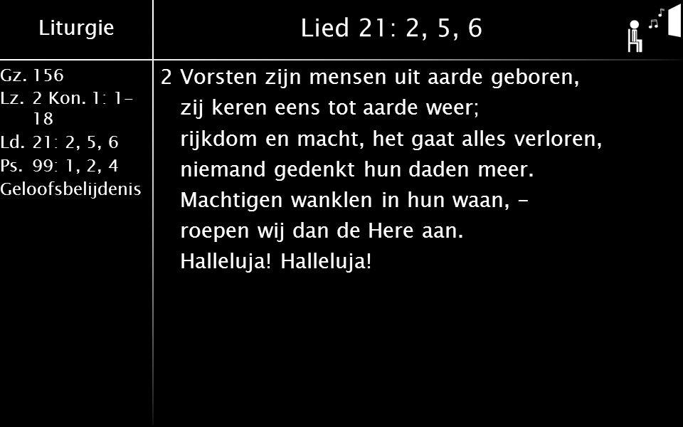 Liturgie Gz.156 Lz.2 Kon. 1: 1- 18 Ld.21: 2, 5, 6 Ps.99: 1, 2, 4 Geloofsbelijdenis Lied 21: 2, 5, 6 2Vorsten zijn mensen uit aarde geboren, zij keren