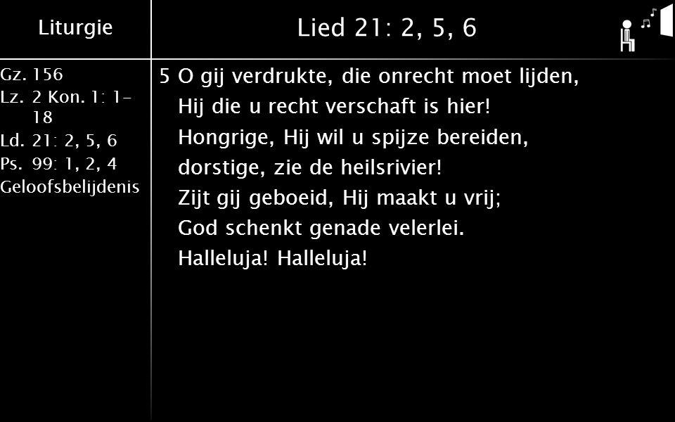 Liturgie Gz.156 Lz.2 Kon. 1: 1- 18 Ld.21: 2, 5, 6 Ps.99: 1, 2, 4 Geloofsbelijdenis Lied 21: 2, 5, 6 5O gij verdrukte, die onrecht moet lijden, Hij die