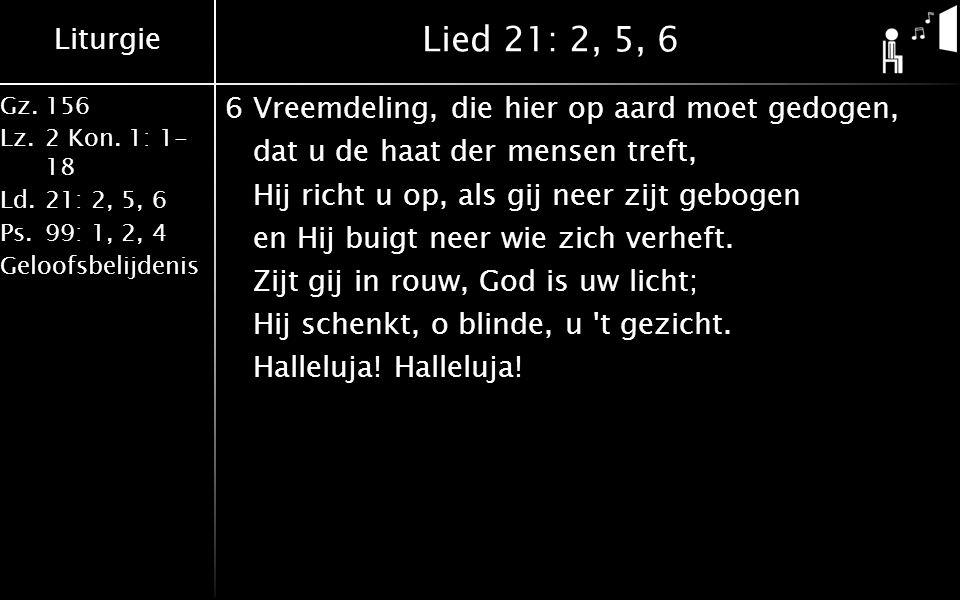 Liturgie Gz.156 Lz.2 Kon. 1: 1- 18 Ld.21: 2, 5, 6 Ps.99: 1, 2, 4 Geloofsbelijdenis Lied 21: 2, 5, 6 6Vreemdeling, die hier op aard moet gedogen, dat u