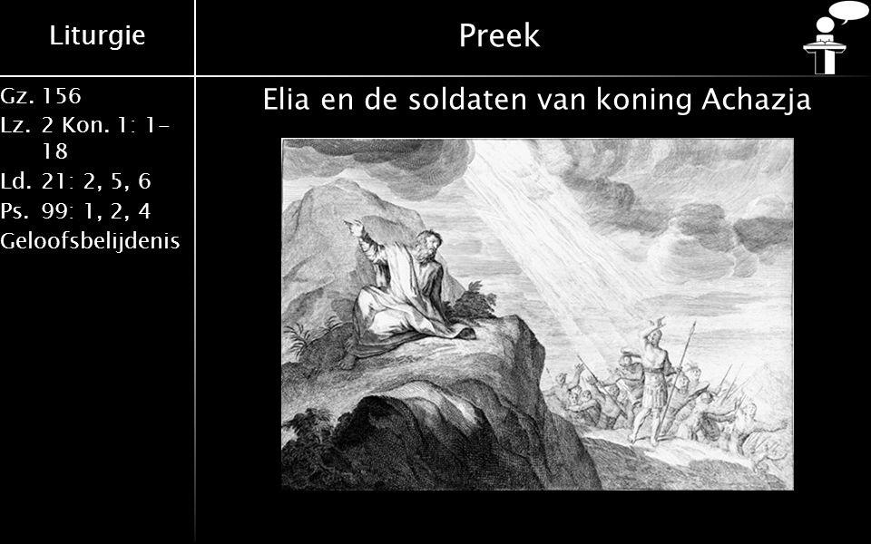 Liturgie Gz.156 Lz.2 Kon. 1: 1- 18 Ld.21: 2, 5, 6 Ps.99: 1, 2, 4 Geloofsbelijdenis Preek Elia en de soldaten van koning Achazja