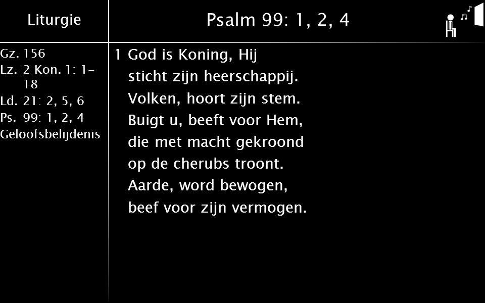 Liturgie Gz.156 Lz.2 Kon. 1: 1- 18 Ld.21: 2, 5, 6 Ps.99: 1, 2, 4 Geloofsbelijdenis Psalm 99: 1, 2, 4 1God is Koning, Hij sticht zijn heerschappij. Vol