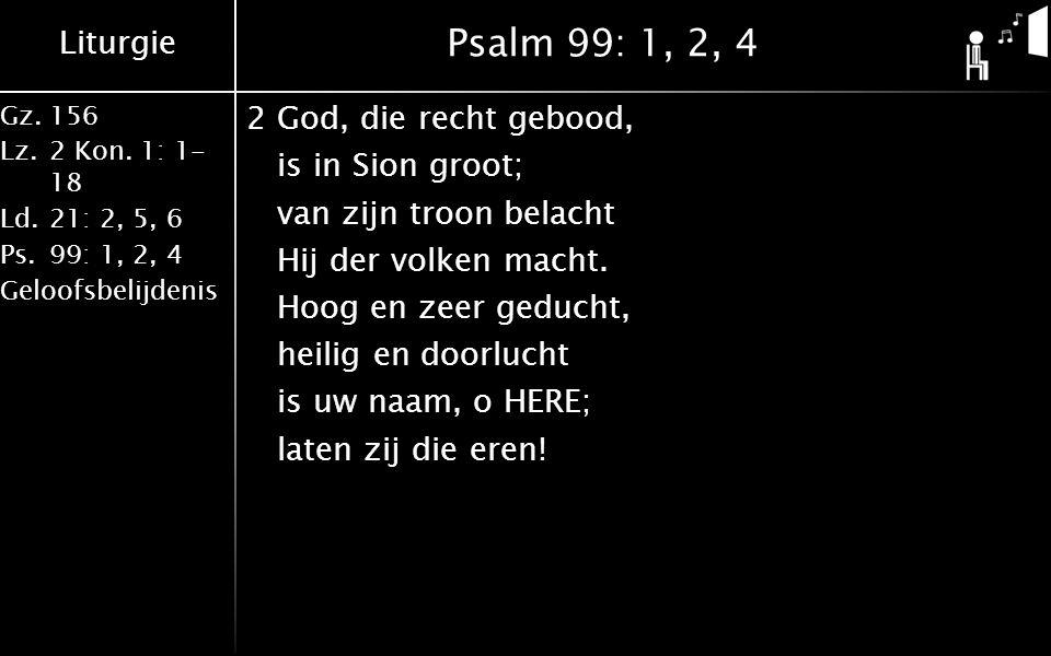 Liturgie Gz.156 Lz.2 Kon. 1: 1- 18 Ld.21: 2, 5, 6 Ps.99: 1, 2, 4 Geloofsbelijdenis Psalm 99: 1, 2, 4 2God, die recht gebood, is in Sion groot; van zij