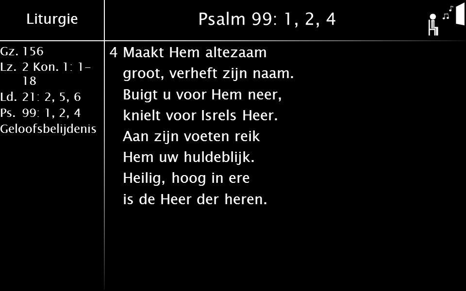 Liturgie Gz.156 Lz.2 Kon. 1: 1- 18 Ld.21: 2, 5, 6 Ps.99: 1, 2, 4 Geloofsbelijdenis Psalm 99: 1, 2, 4 4Maakt Hem altezaam groot, verheft zijn naam. Bui