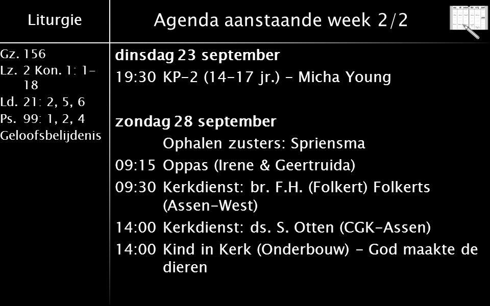 Liturgie Gz.156 Lz.2 Kon. 1: 1- 18 Ld.21: 2, 5, 6 Ps.99: 1, 2, 4 Geloofsbelijdenis Agenda aanstaande week 2/2 dinsdag 23 september 19:30KP-2 (14-17 jr