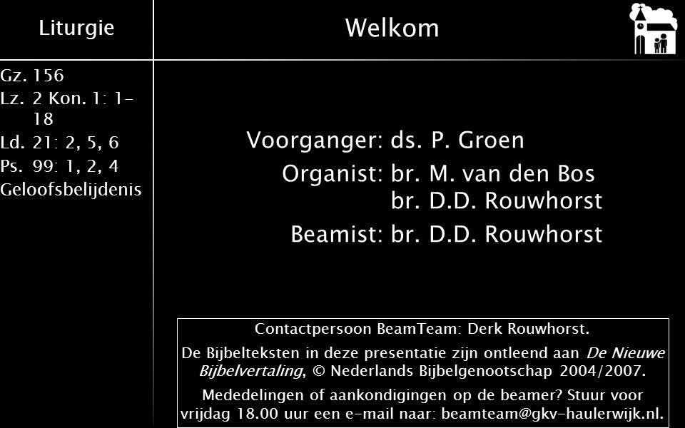 Liturgie Gz.156 Lz.2 Kon. 1: 1- 18 Ld.21: 2, 5, 6 Ps.99: 1, 2, 4 Geloofsbelijdenis Welkom Voorganger:ds. P. Groen Organist:br. M. van den Bos br. D.D.