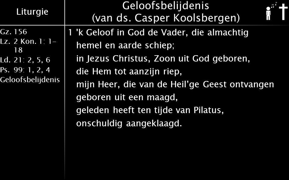Liturgie Gz.156 Lz.2 Kon. 1: 1- 18 Ld.21: 2, 5, 6 Ps.99: 1, 2, 4 Geloofsbelijdenis Geloofsbelijdenis (van ds. Casper Koolsbergen) 1'k Geloof in God de