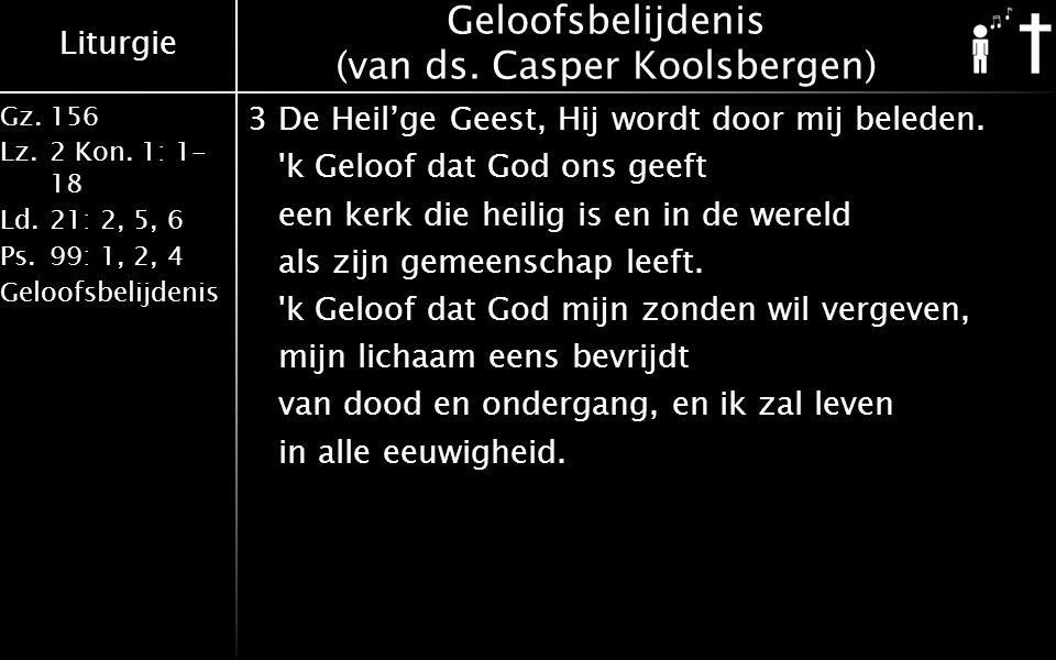 Liturgie Gz.156 Lz.2 Kon. 1: 1- 18 Ld.21: 2, 5, 6 Ps.99: 1, 2, 4 Geloofsbelijdenis Geloofsbelijdenis (van ds. Casper Koolsbergen) 3De Heil'ge Geest, H