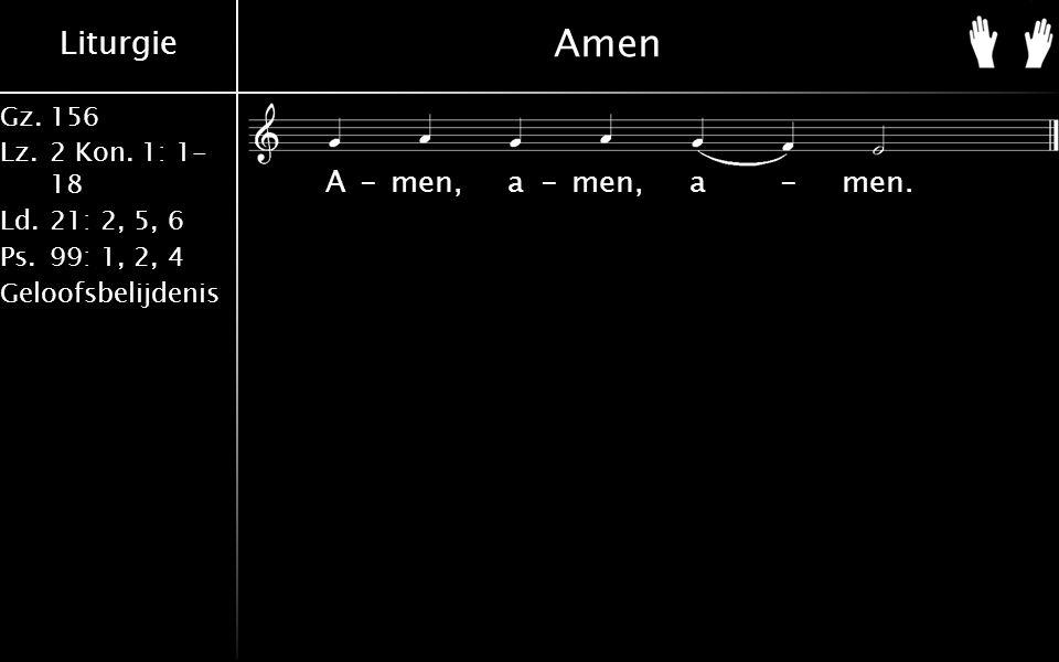 Liturgie Gz.156 Lz.2 Kon. 1: 1- 18 Ld.21: 2, 5, 6 Ps.99: 1, 2, 4 Geloofsbelijdenis Amen A-men, a-men, a-men.