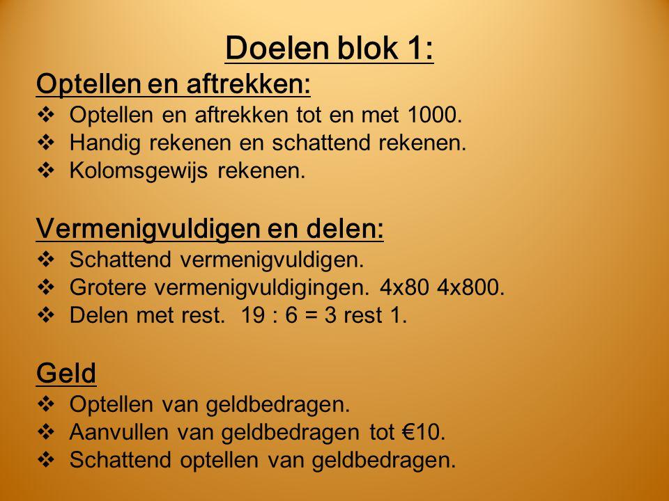 Doelen blok 1: Optellen en aftrekken:  Optellen en aftrekken tot en met 1000.  Handig rekenen en schattend rekenen.  Kolomsgewijs rekenen. Vermenig