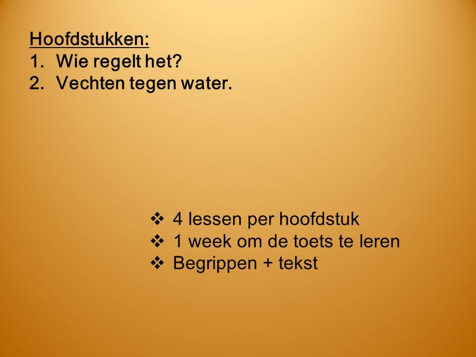 Hoofdstukken: 1.Wie regelt het? 2.Vechten tegen water.  4 lessen per hoofdstuk  1 week om de toets te leren  Begrippen + tekst