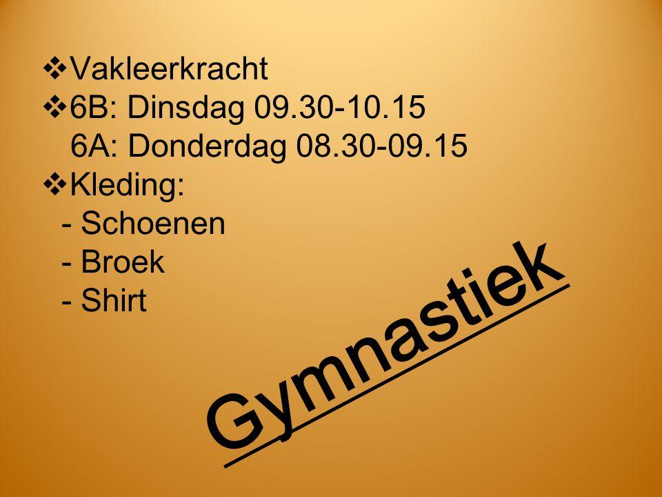 Gymnastiek  Vakleerkracht  6B: Dinsdag 09.30-10.15 6A: Donderdag 08.30-09.15  Kleding: - Schoenen - Broek - Shirt