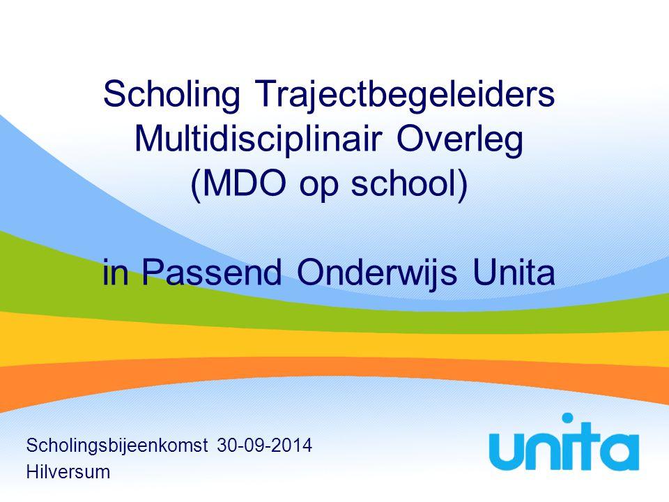 Scholing Trajectbegeleiders Multidisciplinair Overleg (MDO op school) in Passend Onderwijs Unita Scholingsbijeenkomst 30-09-2014 Hilversum