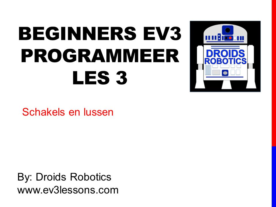 BEGINNERS EV3 PROGRAMMEER LES 3 By: Droids Robotics www.ev3lessons.com Schakels en lussen