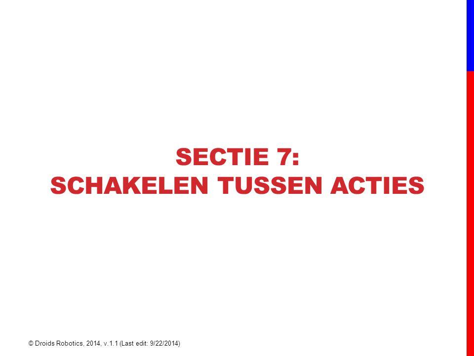 SECTIE 7: SCHAKELEN TUSSEN ACTIES © Droids Robotics, 2014, v.1.1 (Last edit: 9/22/2014)