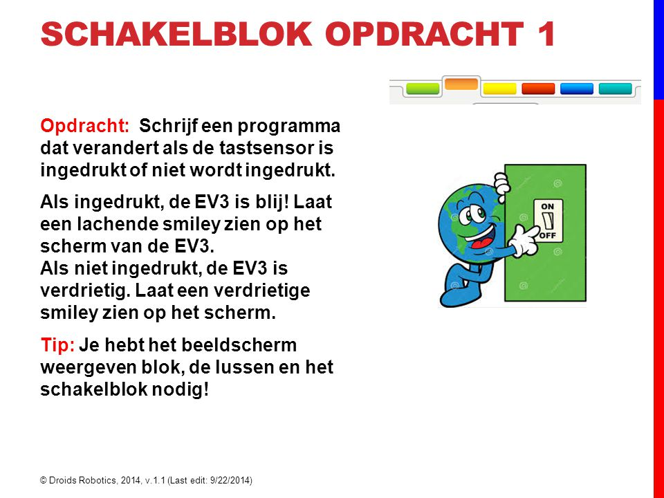SCHAKELBLOK OPDRACHT 1 Opdracht: Schrijf een programma dat verandert als de tastsensor is ingedrukt of niet wordt ingedrukt.
