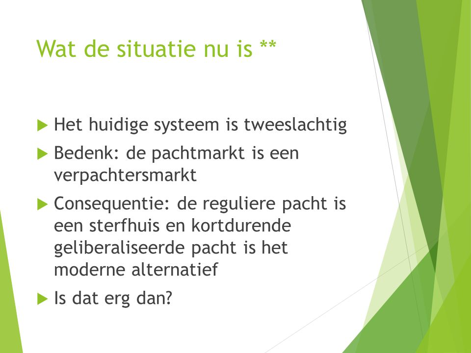 Wat de situatie nu is **  Het huidige systeem is tweeslachtig  Bedenk: de pachtmarkt is een verpachtersmarkt  Consequentie: de reguliere pacht is e