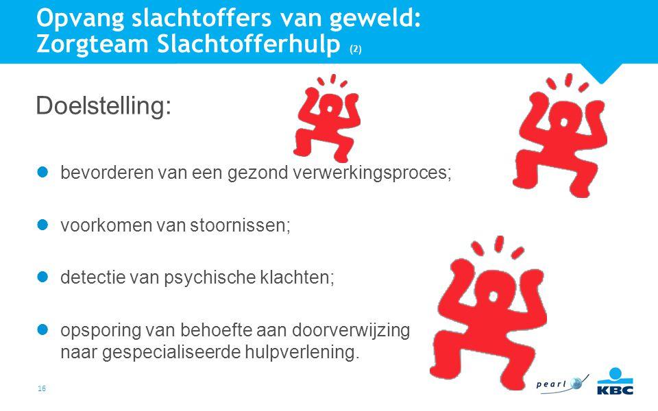 16 Opvang slachtoffers van geweld: Zorgteam Slachtofferhulp (2) Doelstelling: bevorderen van een gezond verwerkingsproces; voorkomen van stoornissen;